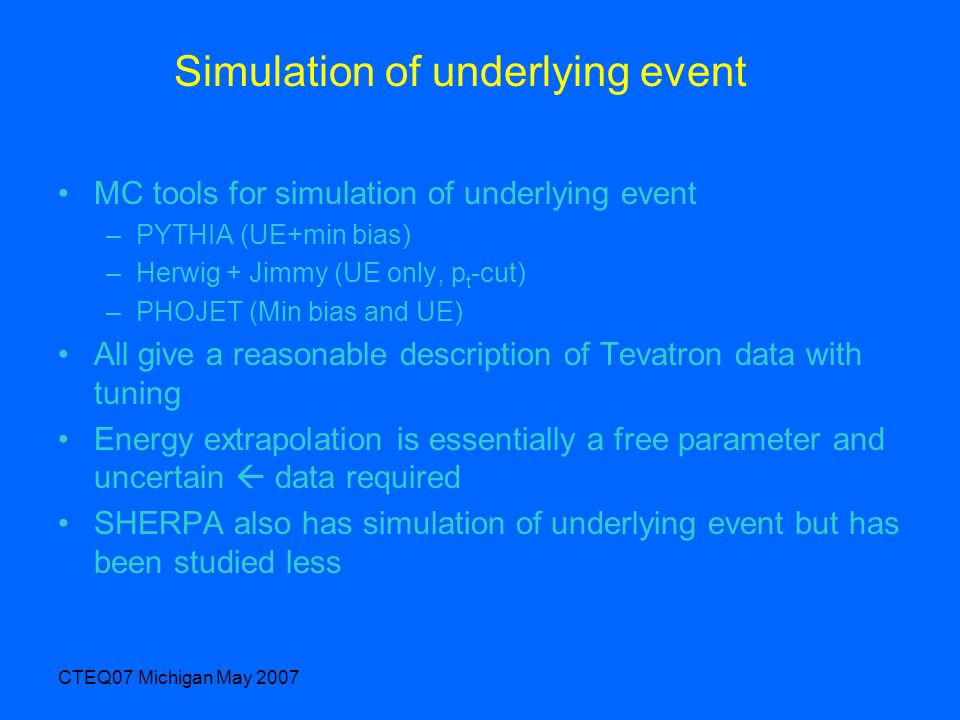 CTEQ07 Michigan May 2007 Simulation of underlying event MC tools for simulation of underlying event –PYTHIA (UE+min bias) –Herwig + Jimmy (UE only, p t -cut) –PHOJET (Min bias and UE) All give a reasonable description of Tevatron data with tuning Energy extrapolation is essentially a free parameter and uncertain  data required SHERPA also has simulation of underlying event but has been studied less