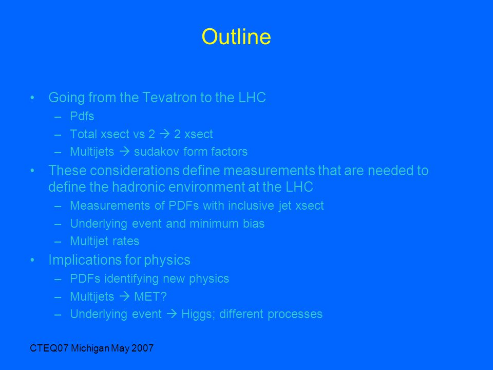 CTEQ07 Michigan May 2007 Outline Going from the Tevatron to the LHC –Pdfs –Total xsect vs 2  2 xsect –Multijets  sudakov form factors These considerations define measurements that are needed to define the hadronic environment at the LHC –Measurements of PDFs with inclusive jet xsect –Underlying event and minimum bias –Multijet rates Implications for physics –PDFs identifying new physics –Multijets  MET.