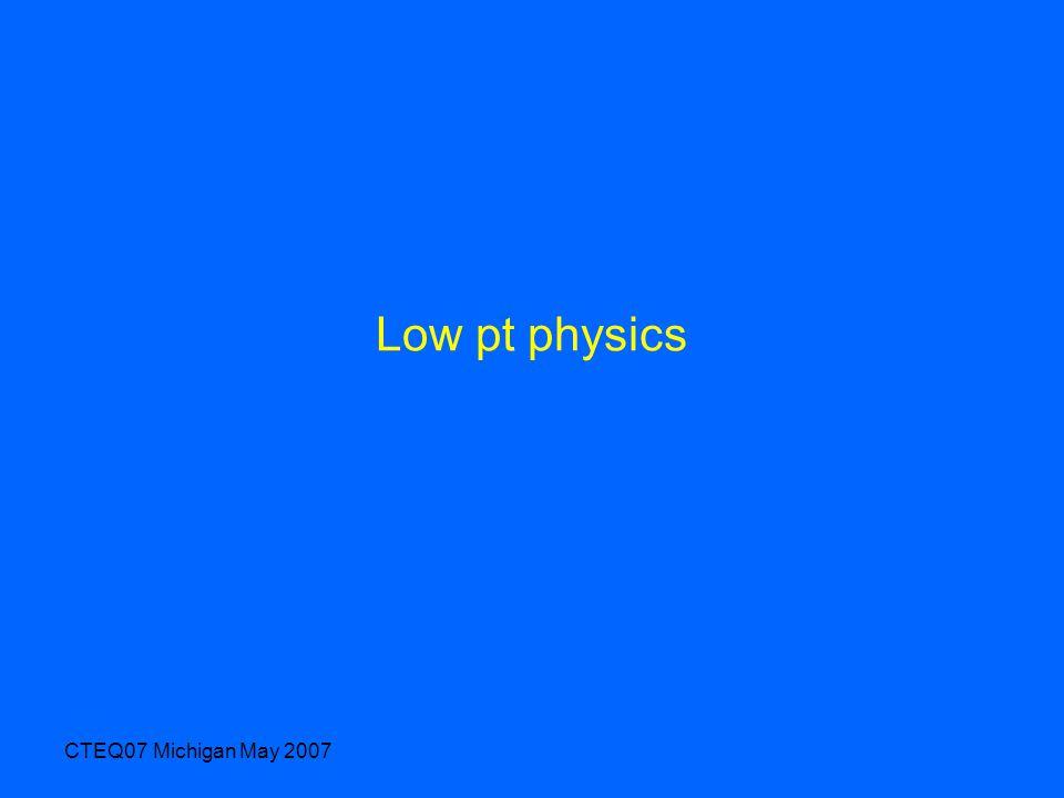 CTEQ07 Michigan May 2007 Low pt physics