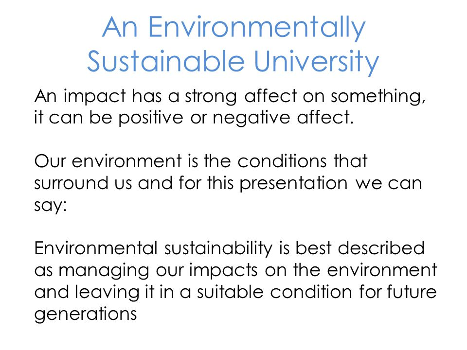 An impact has a strong affect on something, it can be positive or negative affect. Our environment is the conditions that surround us and for this pre