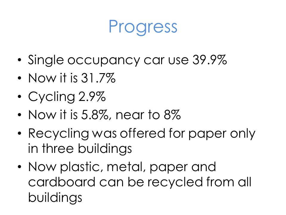 Progress Single occupancy car use 39.9% Now it is 31.7% Cycling 2.9% Now it is 5.8%, near to 8% Recycling was offered for paper only in three buildings Now plastic, metal, paper and cardboard can be recycled from all buildings