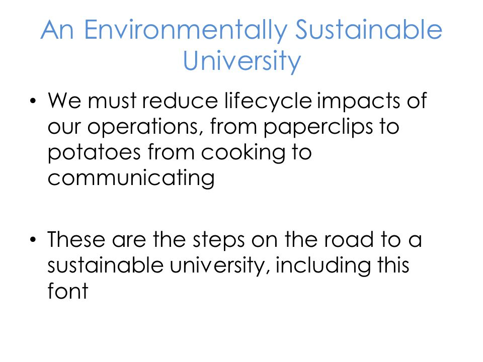 An Environmentally Sustainable University We must reduce lifecycle impacts of our operations, from paperclips to potatoes from cooking to communicating These are the steps on the road to a sustainable university, including this font