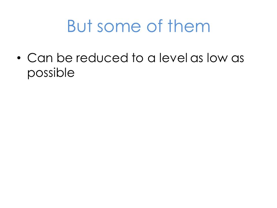 But some of them Can be reduced to a level as low as possible