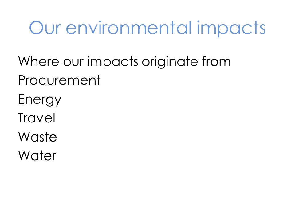 Our environmental impacts Where our impacts originate from Procurement Energy Travel Waste Water