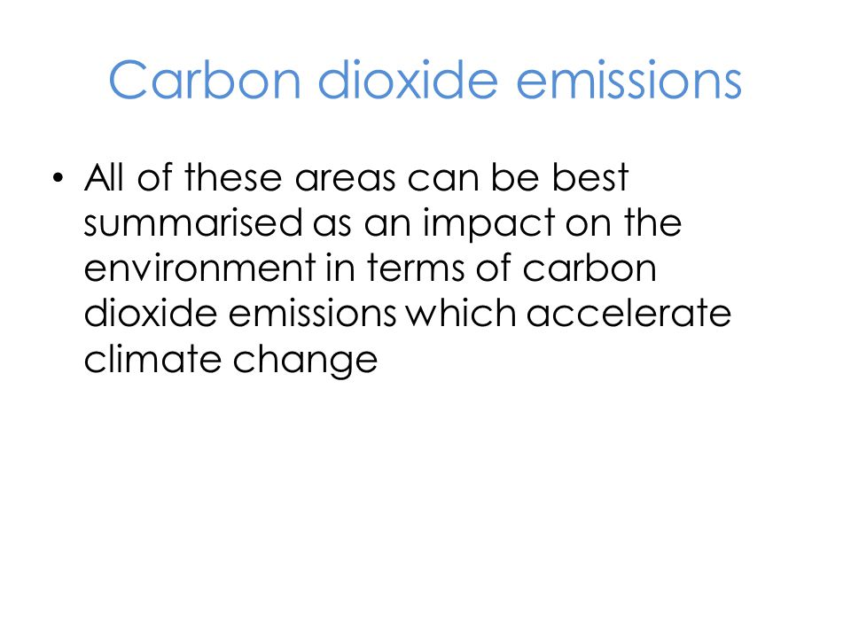 Carbon dioxide emissions All of these areas can be best summarised as an impact on the environment in terms of carbon dioxide emissions which accelera