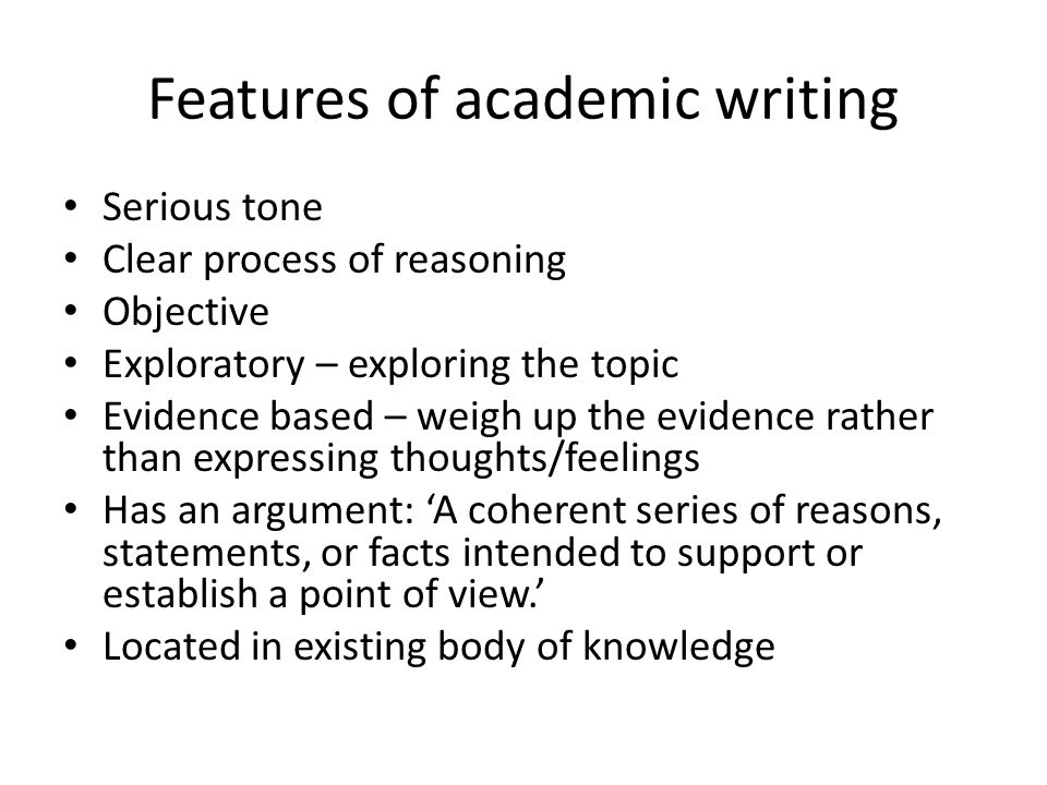 Features of academic writing Serious tone Clear process of reasoning Objective Exploratory – exploring the topic Evidence based – weigh up the evidence rather than expressing thoughts/feelings Has an argument: 'A coherent series of reasons, statements, or facts intended to support or establish a point of view.' Located in existing body of knowledge