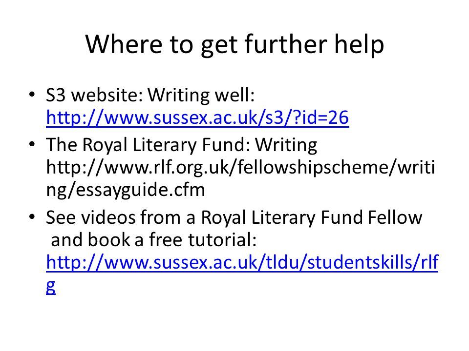 Where to get further help S3 website: Writing well: http://www.sussex.ac.uk/s3/?id=26 http://www.sussex.ac.uk/s3/?id=26 The Royal Literary Fund: Writing http://www.rlf.org.uk/fellowshipscheme/writi ng/essayguide.cfm See videos from a Royal Literary Fund Fellow and book a free tutorial: http://www.sussex.ac.uk/tldu/studentskills/rlf g http://www.sussex.ac.uk/tldu/studentskills/rlf g