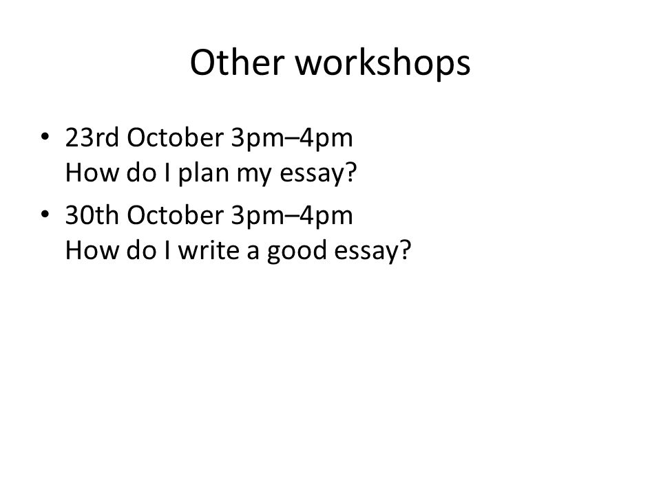 Other workshops 23rd October 3pm–4pm How do I plan my essay.