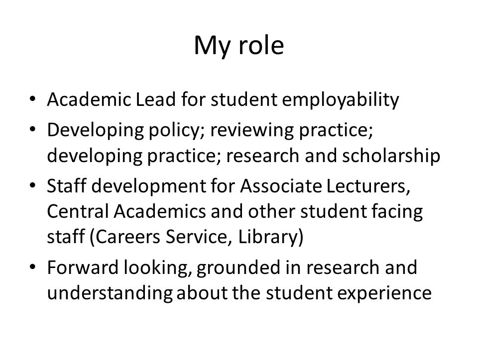 My role Academic Lead for student employability Developing policy; reviewing practice; developing practice; research and scholarship Staff development