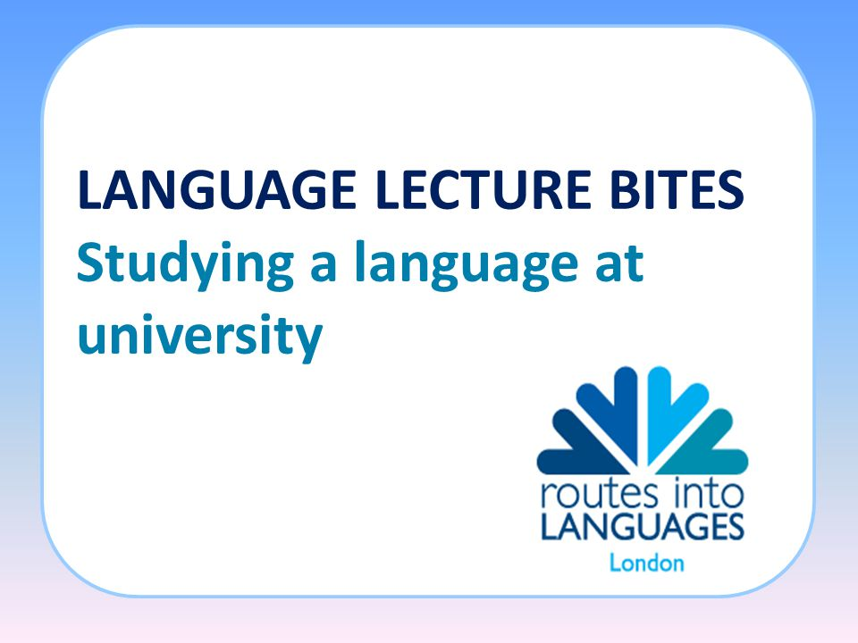 LANGUAGE LECTURE BITES Studying a language at university