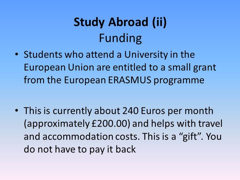 Study Abroad (ii) Funding Students who attend a University in the European Union are entitled to a small grant from the European ERASMUS programme This is currently about 240 Euros per month (approximately £200.00) and helps with travel and accommodation costs.