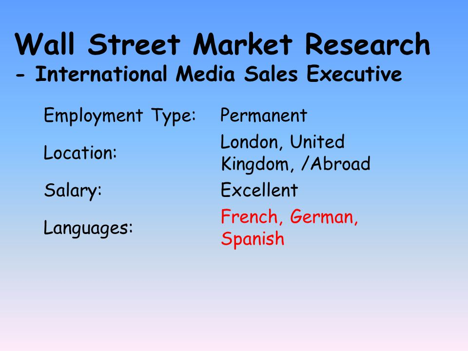 Employment Type:Permanent Location: London, United Kingdom, /Abroad Salary:Excellent Languages: French, German, Spanish Wall Street Market Research - International Media Sales Executive
