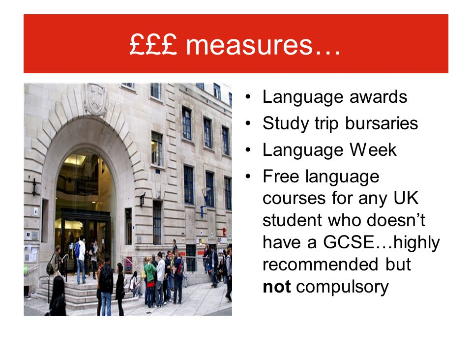 £££ measures… Language awards Study trip bursaries Language Week Free language courses for any UK student who doesn't have a GCSE…highly recommended b
