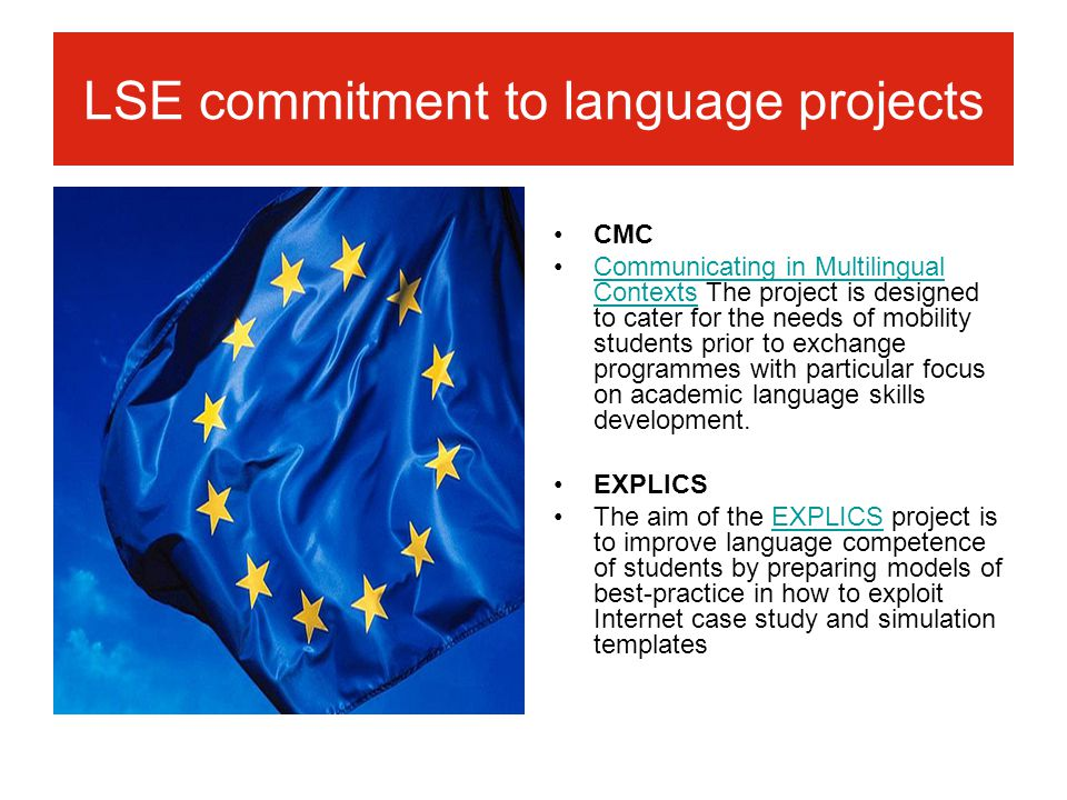 LSE commitment to language projects CMC Communicating in Multilingual Contexts The project is designed to cater for the needs of mobility students prior to exchange programmes with particular focus on academic language skills development.Communicating in Multilingual Contexts EXPLICS The aim of the EXPLICS project is to improve language competence of students by preparing models of best-practice in how to exploit Internet case study and simulation templatesEXPLICS