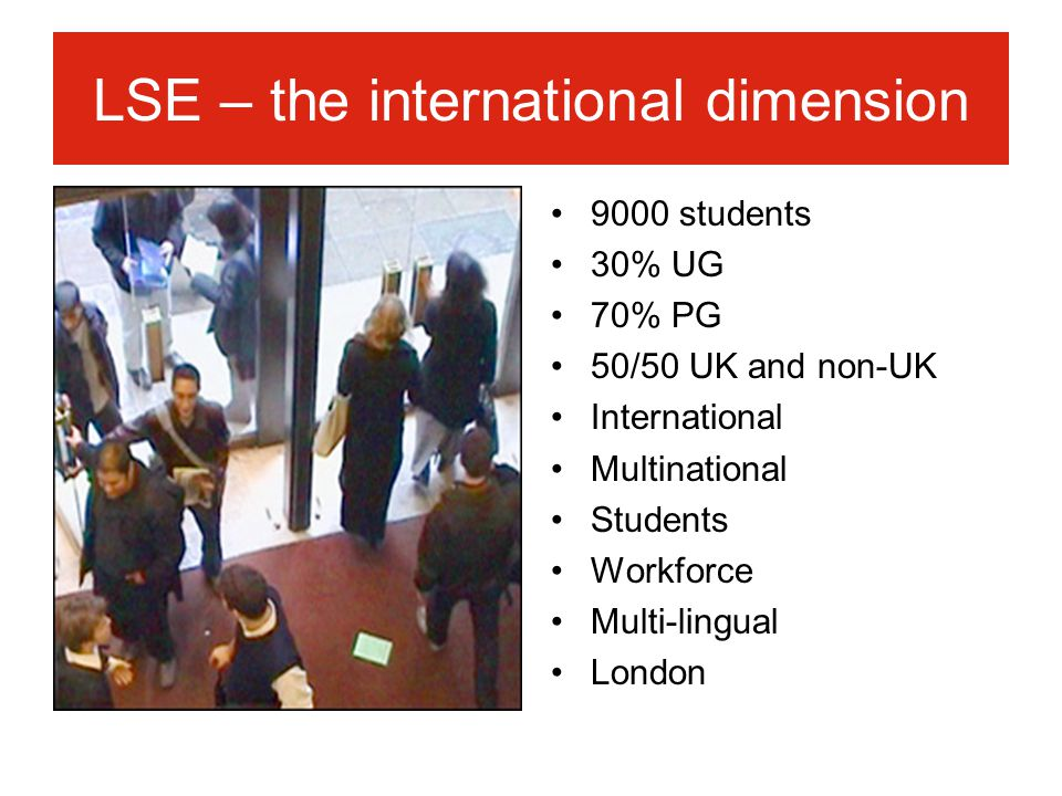 LSE – the international dimension 9000 students 30% UG 70% PG 50/50 UK and non-UK International Multinational Students Workforce Multi-lingual London