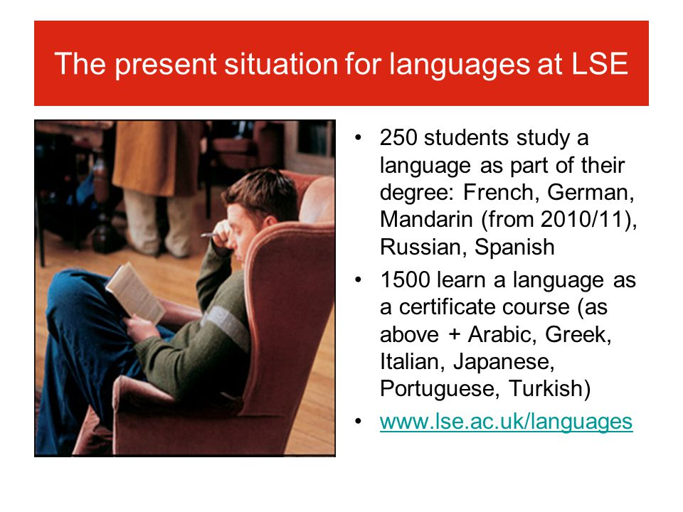 The present situation for languages at LSE 250 students study a language as part of their degree: French, German, Mandarin (from 2010/11), Russian, Spanish 1500 learn a language as a certificate course (as above + Arabic, Greek, Italian, Japanese, Portuguese, Turkish) www.lse.ac.uk/languages