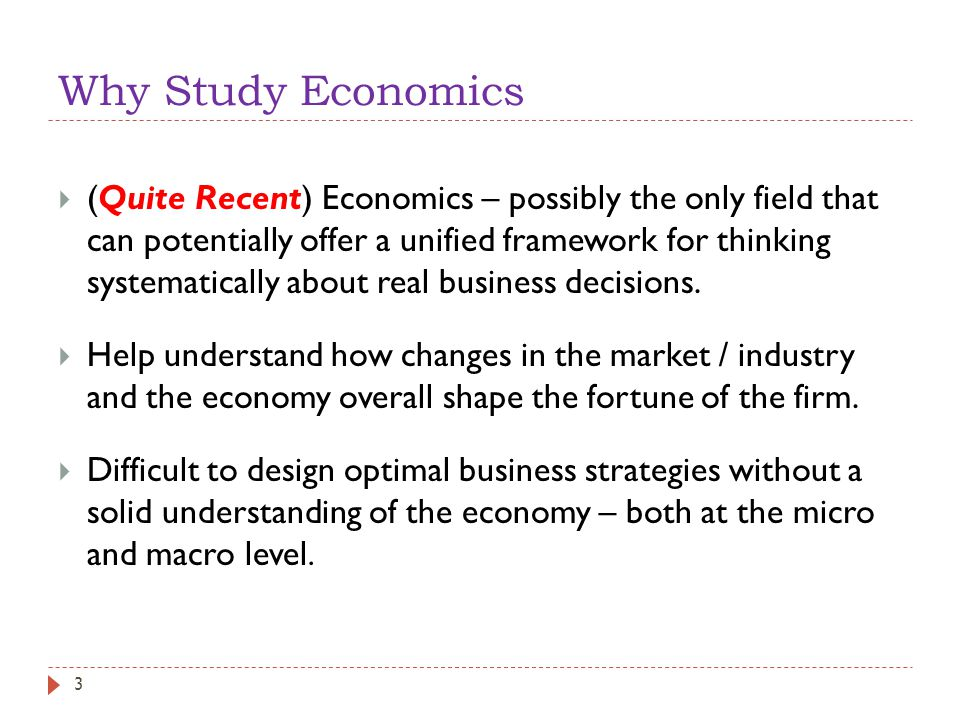 Why Study Economics  (Quite Recent) Economics – possibly the only field that can potentially offer a unified framework for thinking systematically about real business decisions.
