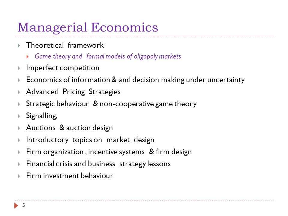 Managerial Economics  Theoretical framework  Game theory and formal models of oligopoly markets  Imperfect competition  Economics of information & and decision making under uncertainty  Advanced Pricing Strategies  Strategic behaviour & non-cooperative game theory  Signalling,  Auctions & auction design  Introductory topics on market design  Firm organization, incentive systems & firm design  Financial crisis and business strategy lessons  Firm investment behaviour 5