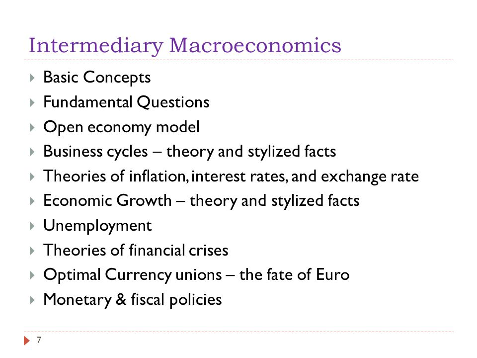 Intermediary Macroeconomics  Basic Concepts  Fundamental Questions  Open economy model  Business cycles – theory and stylized facts  Theories of inflation, interest rates, and exchange rate  Economic Growth – theory and stylized facts  Unemployment  Theories of financial crises  Optimal Currency unions – the fate of Euro  Monetary & fiscal policies 7