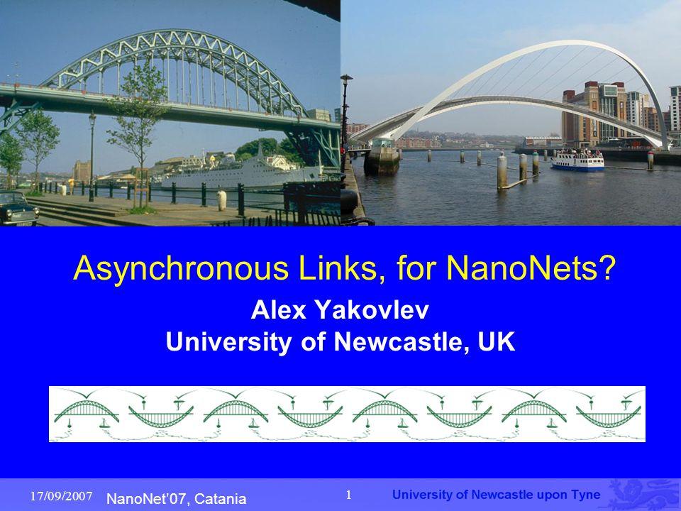 NanoNet'07, Catania 17/09/2007 1 Asynchronous Links, for NanoNets? Alex Yakovlev University of Newcastle, UK