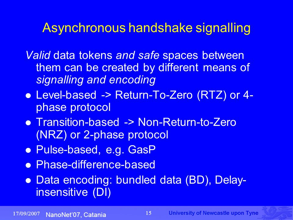 NanoNet'07, Catania 17/09/2007 15 Asynchronous handshake signalling Valid data tokens and safe spaces between them can be created by different means o