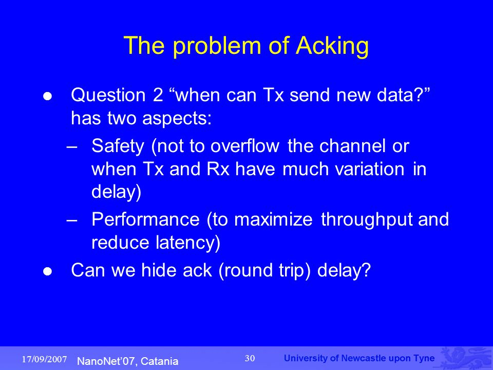 """NanoNet'07, Catania 17/09/2007 30 The problem of Acking Question 2 """"when can Tx send new data?"""" has two aspects: –Safety (not to overflow the channel"""