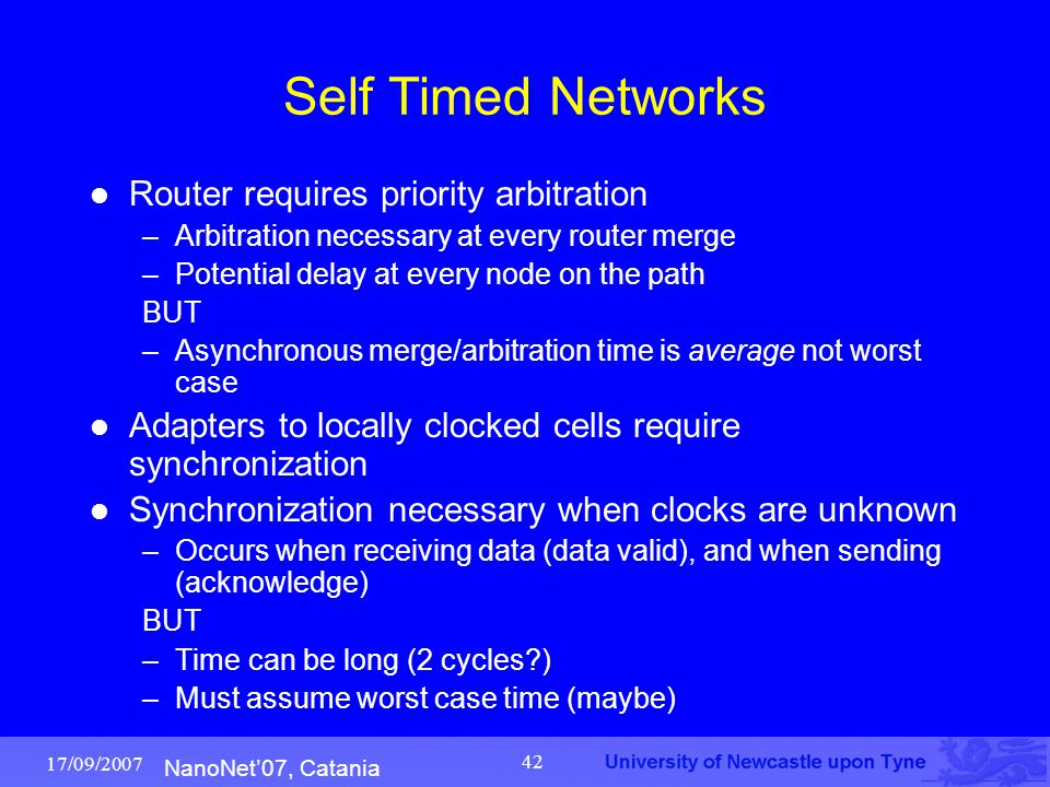 NanoNet'07, Catania 17/09/2007 42 Self Timed Networks Router requires priority arbitration –Arbitration necessary at every router merge –Potential del