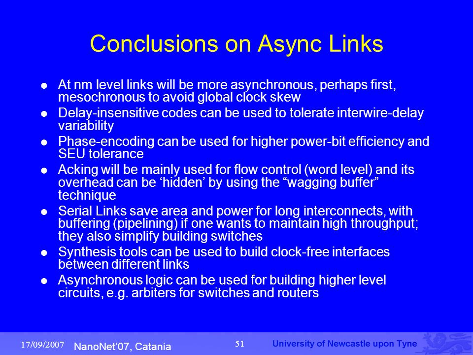 NanoNet'07, Catania 17/09/2007 51 Conclusions on Async Links At nm level links will be more asynchronous, perhaps first, mesochronous to avoid global