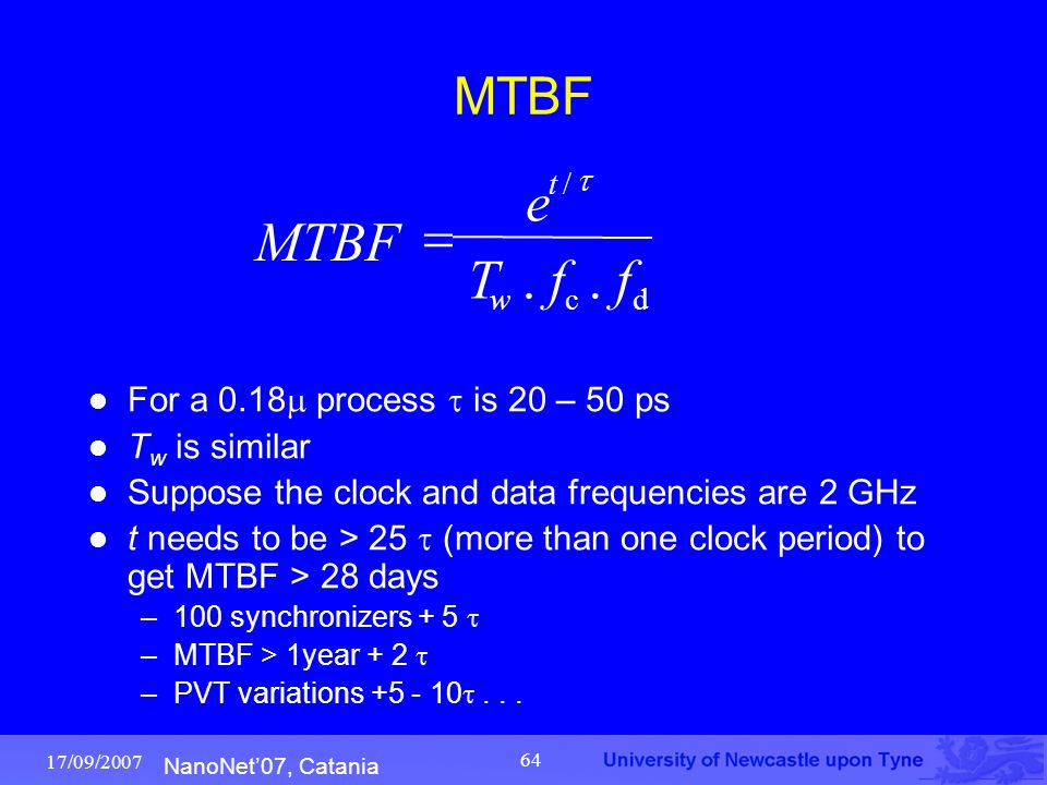 NanoNet'07, Catania 17/09/2007 64 MTBF For a 0.18  process  is 20 – 50 ps T w is similar Suppose the clock and data frequencies are 2 GHz t needs to