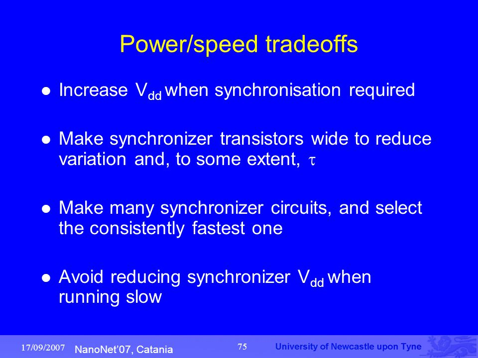 NanoNet'07, Catania 17/09/2007 75 Power/speed tradeoffs Increase V dd when synchronisation required Make synchronizer transistors wide to reduce varia