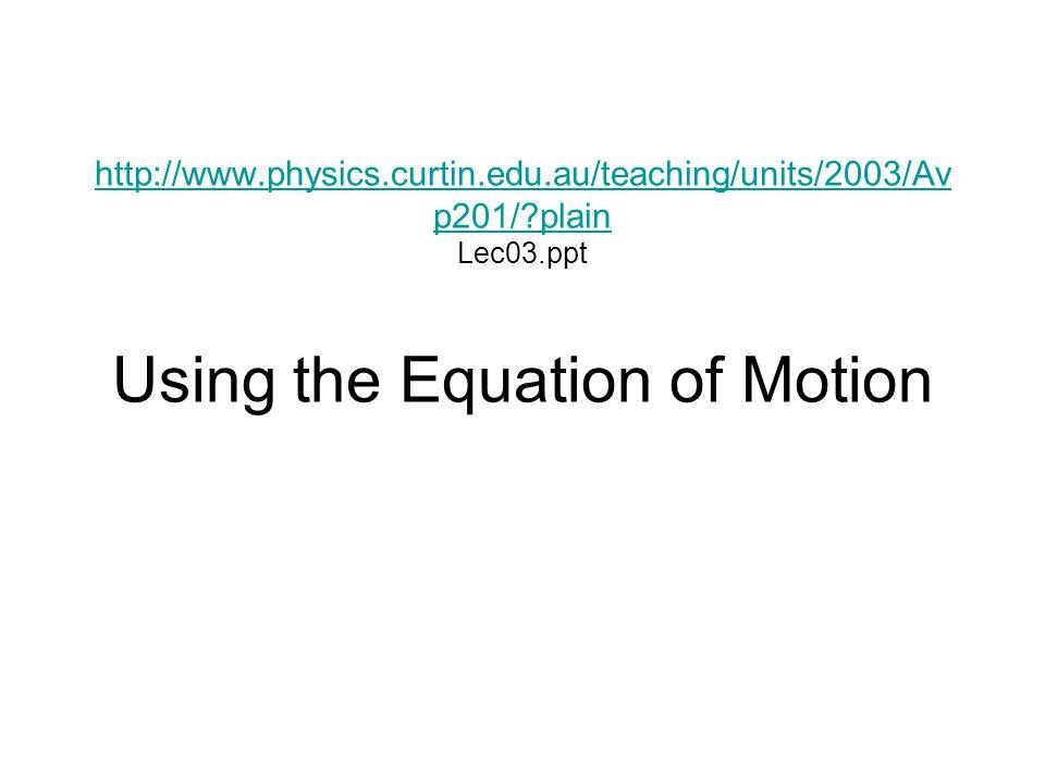 http://www.physics.curtin.edu.au/teaching/units/2003/Av p201/?plain http://www.physics.curtin.edu.au/teaching/units/2003/Av p201/?plain Lec03.ppt Using the Equation of Motion