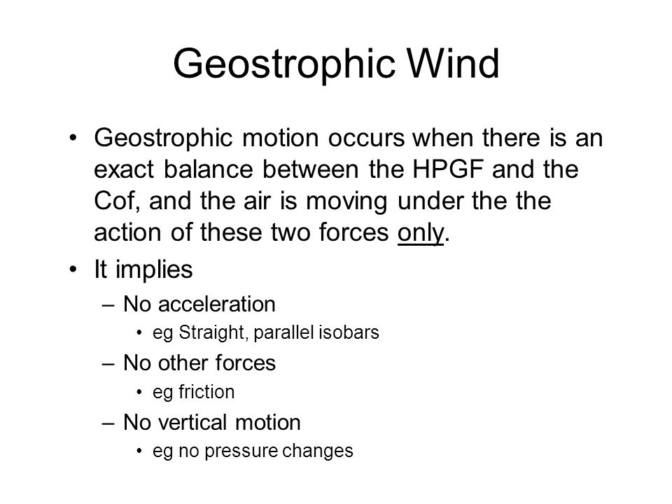 Geostrophic Wind Geostrophic motion occurs when there is an exact balance between the HPGF and the Cof, and the air is moving under the the action of