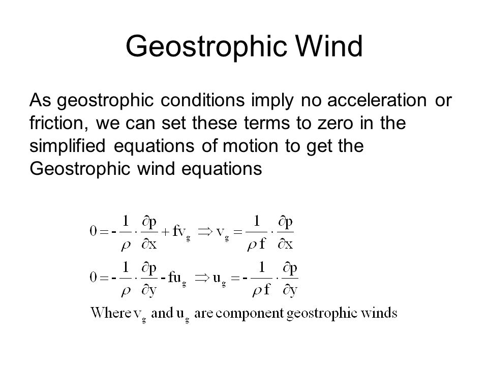 Geostrophic Wind As geostrophic conditions imply no acceleration or friction, we can set these terms to zero in the simplified equations of motion to