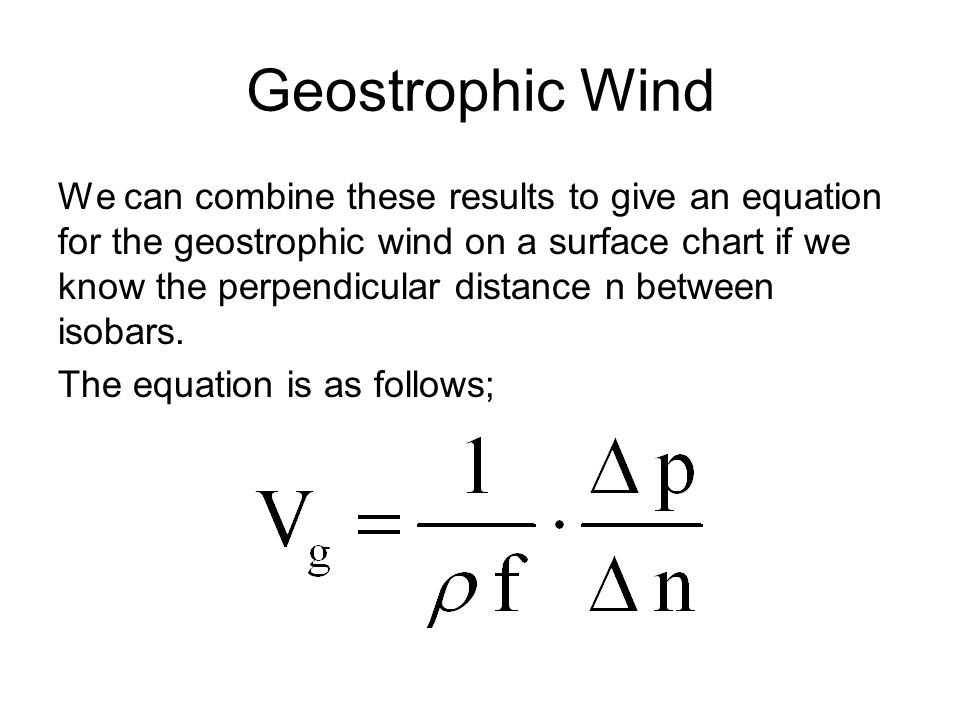 Geostrophic Wind We can combine these results to give an equation for the geostrophic wind on a surface chart if we know the perpendicular distance n