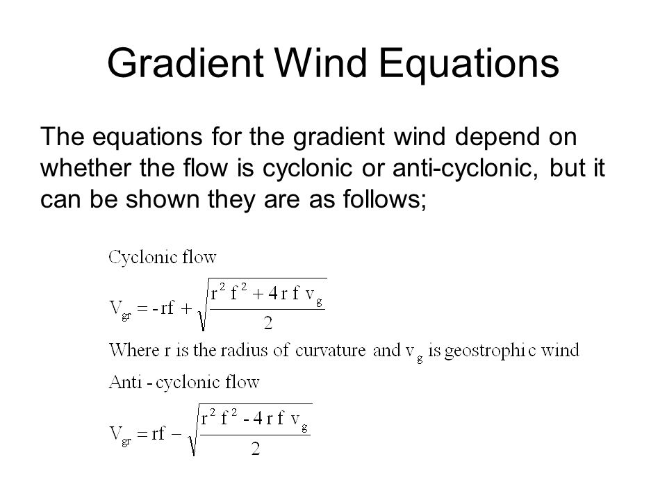 Gradient Wind Equations The equations for the gradient wind depend on whether the flow is cyclonic or anti-cyclonic, but it can be shown they are as f