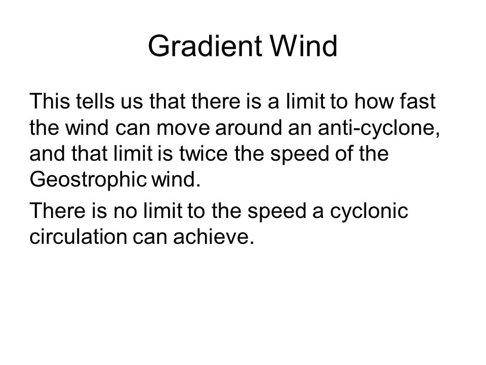 Gradient Wind This tells us that there is a limit to how fast the wind can move around an anti-cyclone, and that limit is twice the speed of the Geost