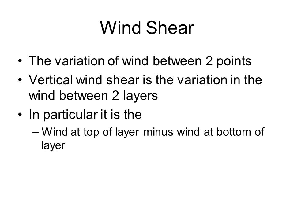 Wind Shear The variation of wind between 2 points Vertical wind shear is the variation in the wind between 2 layers In particular it is the –Wind at t