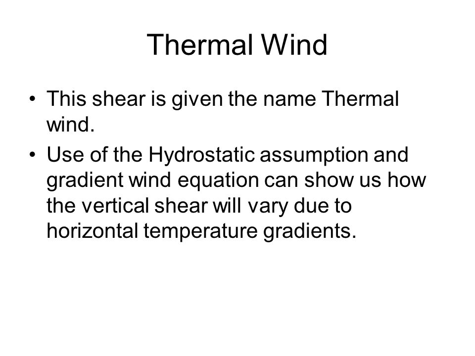 Thermal Wind This shear is given the name Thermal wind. Use of the Hydrostatic assumption and gradient wind equation can show us how the vertical shea