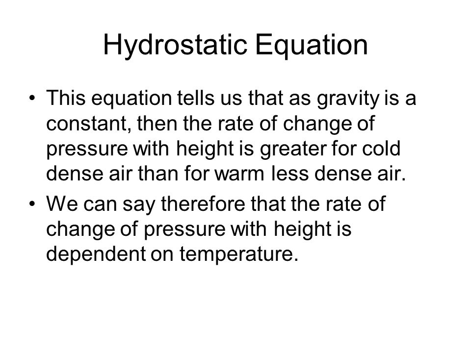 Hydrostatic Equation This equation tells us that as gravity is a constant, then the rate of change of pressure with height is greater for cold dense a