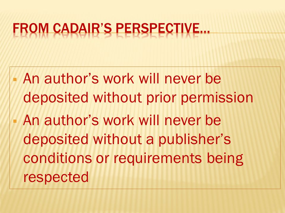  An author's work will never be deposited without prior permission  An author's work will never be deposited without a publisher's conditions or req
