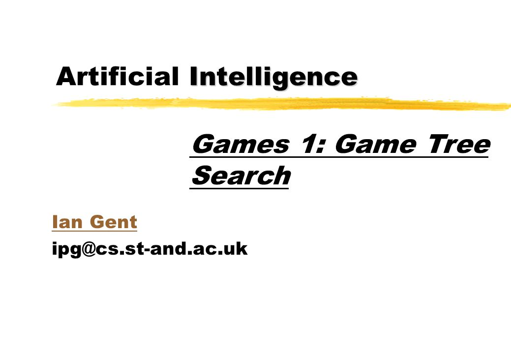 Intelligence Artificial Intelligence Ian Gent ipg@cs.st-and.ac.uk Games 1: Game Tree Search