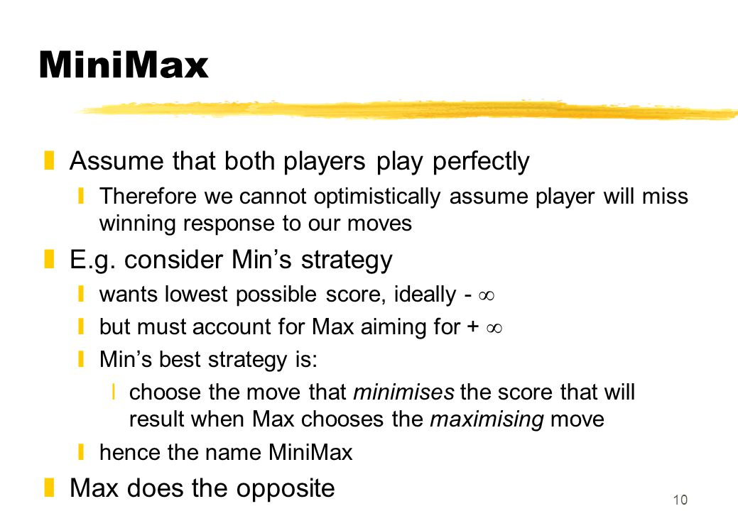 10 MiniMax zAssume that both players play perfectly yTherefore we cannot optimistically assume player will miss winning response to our moves zE.g. co