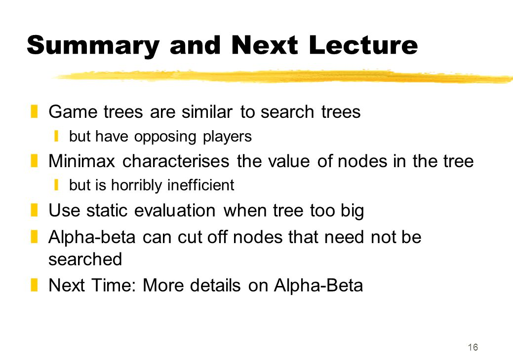 16 Summary and Next Lecture zGame trees are similar to search trees ybut have opposing players zMinimax characterises the value of nodes in the tree y