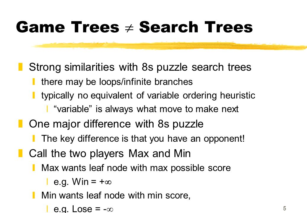 5 Game Trees  Search Trees zStrong similarities with 8s puzzle search trees ythere may be loops/infinite branches ytypically no equivalent of variabl