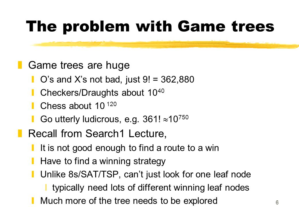 6 The problem with Game trees zGame trees are huge yO's and X's not bad, just 9! = 362,880 yCheckers/Draughts about 10 40 yChess about 10 120 yGo utte