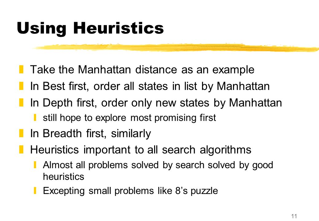 11 Using Heuristics zTake the Manhattan distance as an example zIn Best first, order all states in list by Manhattan zIn Depth first, order only new states by Manhattan ystill hope to explore most promising first zIn Breadth first, similarly zHeuristics important to all search algorithms yAlmost all problems solved by search solved by good heuristics yExcepting small problems like 8's puzzle