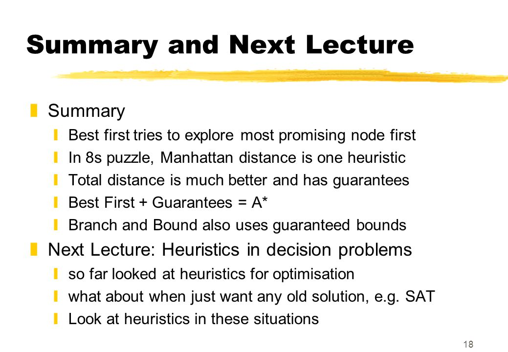 18 Summary and Next Lecture zSummary yBest first tries to explore most promising node first yIn 8s puzzle, Manhattan distance is one heuristic yTotal distance is much better and has guarantees yBest First + Guarantees = A* yBranch and Bound also uses guaranteed bounds zNext Lecture: Heuristics in decision problems yso far looked at heuristics for optimisation ywhat about when just want any old solution, e.g.