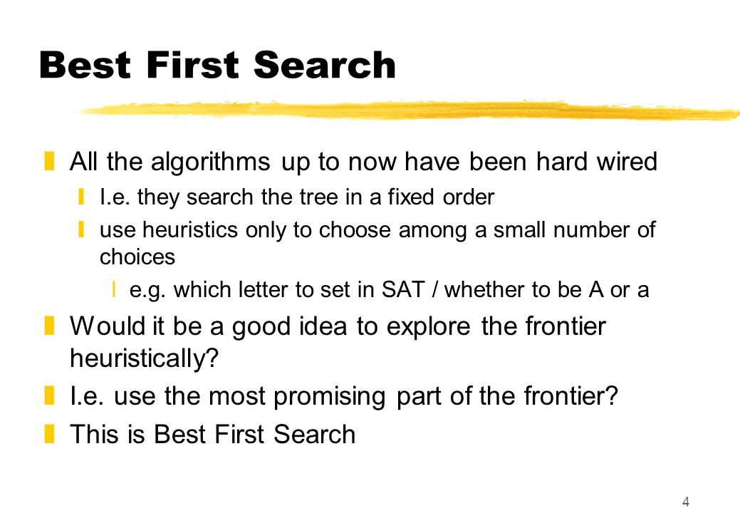 4 Best First Search zAll the algorithms up to now have been hard wired yI.e. they search the tree in a fixed order yuse heuristics only to choose amon