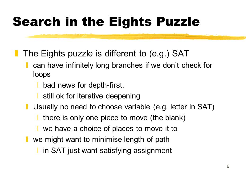 6 Search in the Eights Puzzle zThe Eights puzzle is different to (e.g.) SAT ycan have infinitely long branches if we don't check for loops xbad news for depth-first, xstill ok for iterative deepening yUsually no need to choose variable (e.g.