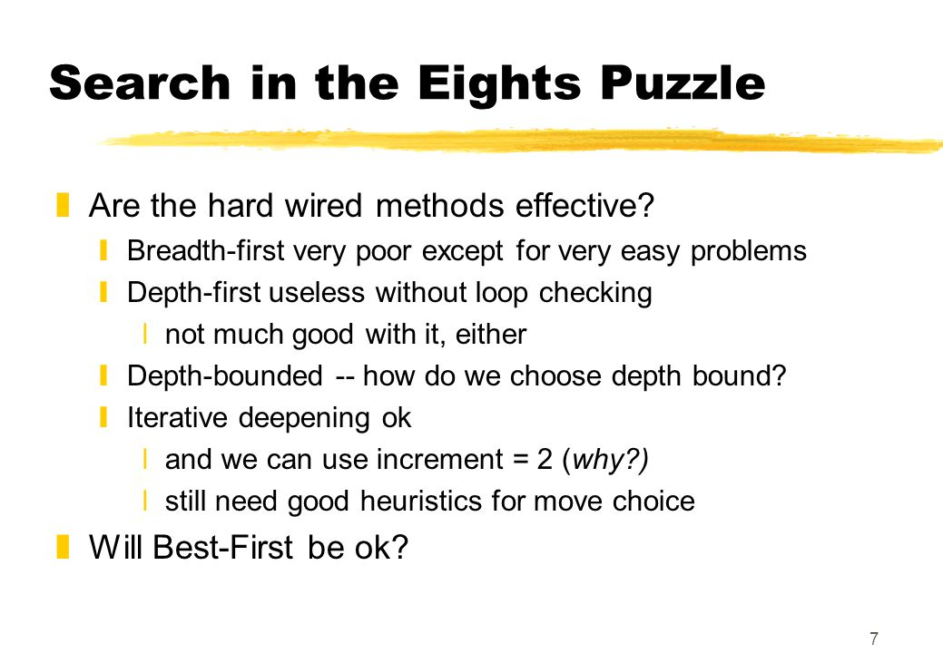 7 Search in the Eights Puzzle zAre the hard wired methods effective? yBreadth-first very poor except for very easy problems yDepth-first useless witho
